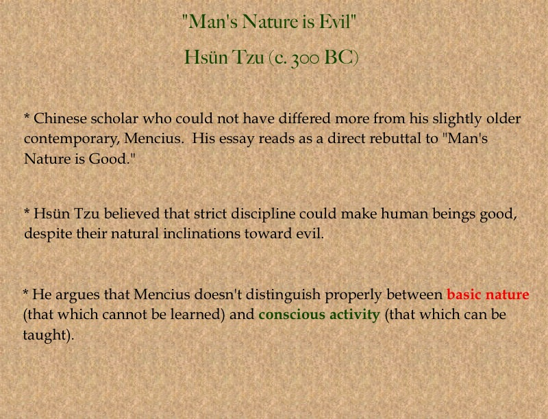 mans nature is evil hsun tzuu essay Mencius and xunzi essaysconfucianism focuses on the quest for perfection of ones moral character two primary confucianists were mencius and hsun tzu while they were both confucians, these two confucianists held opposing views about human nature because mencius and hsun tzu differ on their percept.